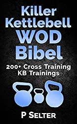 Killer Kettlebell WOD Bibel: 200+ Cross Training KB Trainings (Bodyweight Training, Kettlebell Workouts, Strength Training, Build Muscle, Fat Loss, Bodybuilding, Home Workout, Gymnastics)