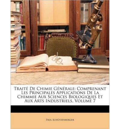 Trait de Chimie Gnrale: Comprenant Les Principales Applications de La Chimmie Aux Sciences Biologiques Et Aux Arts Industriels, Volume 7 (Paperback)(French) - Common