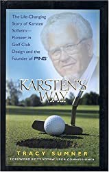 Karsten's Way: The Life-Changing Story of Karsten Solheim-- Pioneer in Golf Club Design and the Founder of Ping
