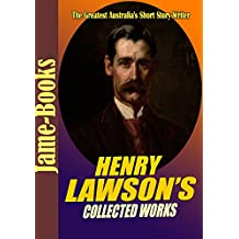 Henry Lawson's Collected Works: While the Billy Boils,On the Track, When I Was King, Children of the Bush, For Australia, Send Round the Hat,and More! (15 Works) (English Edition)