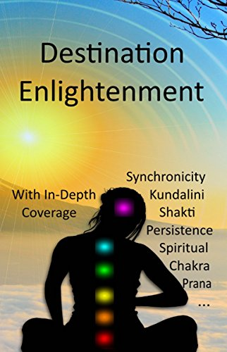 Book cover image for Destination Enlightenment with In-Depth Coverage: of synchronicity, kundalini, Shakti, enlightenment, meditation, third-eye, chakras, awaken