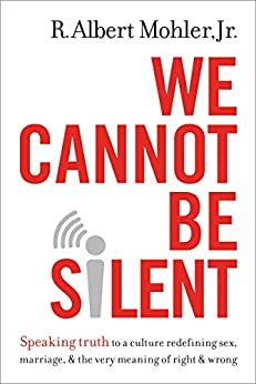We Cannot Be Silent: Speaking Truth to a Culture Redefining Sex, Marriage, and the Very Meaning of Right and Wrong di [Mohler Jr., R. Albert]
