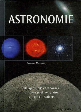 Astronomie : 100 Questions et réponses sur notre système solaire, la Terre et l'Univers par Bernhard Mackowiak
