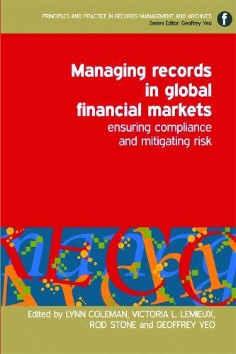 Managing Records in Global Financial Markets: Ensuring Compliance and Mitigating Risk (Principles and Practice in Records Management and Archives)
