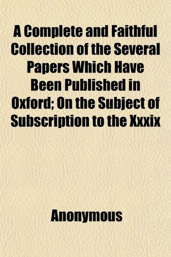 A Complete and Faithful Collection of the Several Papers Which Have Been Published in Oxford; On the Subject of Subscription to the Xxxix
