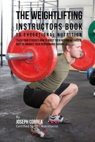The Weightlifting Instructors Book to Exceptional Nutrition: Teach Your Students How To Boost Their Resting Metabolic Rate to Enhance Their Performance Naturally por Joseph Correa