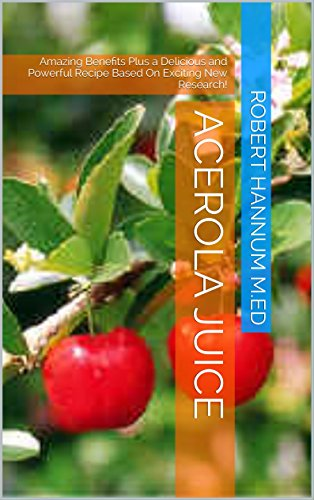 Acerola Juice: Amazing Benefits Plus a Delicious and Powerful Recipe Based On Exciting New Research! (English Edition)