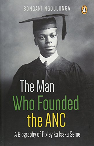 The man who founded the ANC: A biography of Pixley ka Isaka Seme por Bongani Ngqulunga