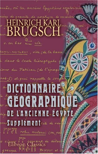 Dictionnaire géographique de l'ancienne égypte: Supplément: 1. Choix de textes de nature géographique. 2.Noms propres nouvellement découverts par Heinrich Karl Brugsch