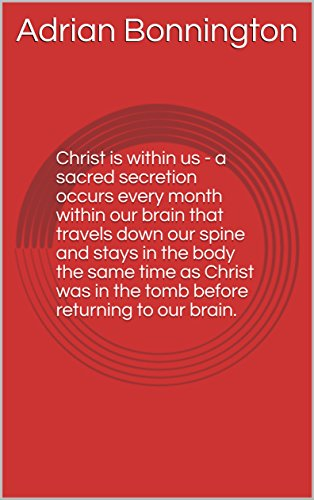 Christ is within us - a sacred secretion occurs every month within our brain that travels down our spine and stays in the body the same time as Christ was in the tomb before returning to our brain.