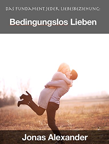 Bedingungslos Lieben: Das Fundament jeder Liebesbeziehung