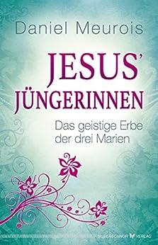 Jesus´ Jüngerinnen: Das geistige Erbe der drei Marien