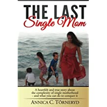 The Last Single Mom: A heartfelt and true story about the complexity of single motherhood and what you can do to conquer it