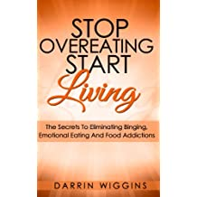 Eating Disorders: Stop Overeating Start Living: The Secrets To Eliminating Binging, Emotional Eating And Food Addictions (Stress Eating, Mindless Eating) ... Eating & Binge Eating) (English Edition)