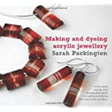 Making and Dyeing Acrylic Jewellery: A Full-colour, Step-by-step, Photographic Guide to Making and Dyeing Your Own Acrylic Jewellery