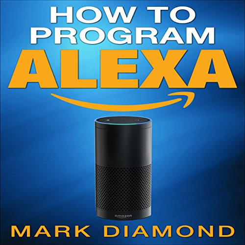 How-to-Program-Alexa-A-2017-Field-guide-to-Mastering-Your-Amazon-Echo-Dot-and-Your-Alexa-App