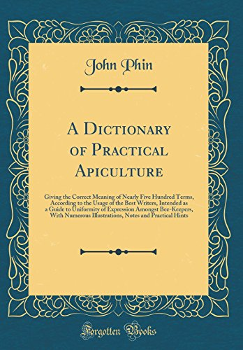 A Dictionary of Practical Apiculture: Giving the Correct Meaning of Nearly Five Hundred Terms, According to the Usage of the Best Writers, Intended as ... Numerous Illustrations, Notes and Practica