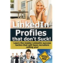 LinkedIn: Profiles That Don't Suck! Learn the insider LinkedIn success tactics that will have recruiters calling you! (LinkedIn Success, job hunting online, ... jobs search Book 1) (English Edition)