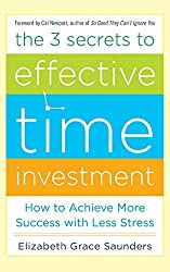 The 3 Secrets to Effective Time Investment: Achieve More Success with Less Stress: Foreword by Cal Newport, author of So Good They Can't Ignore You (Teach Yourself) by Elizabeth Grace Saunders (2013-02-01)