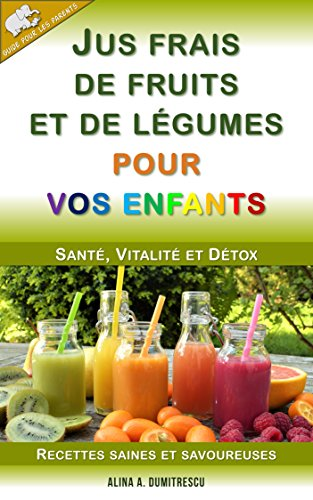 Jus frais de fruits et de légumes pour vos enfants: Santé, Vitalité et Détox, Recettes saines et savoureuses (Guide pour les parents t. 4) par Alina A. Dumitrescu
