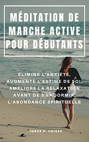 MÉDITATION DE MARCHE ACTIVE POUR DÉBUTANTS : ÉLIMINE L'ANXIÉTÉ, AUGMENTE L'ESTIME DE SOI, AMÉLIORE LA RELAXATION AVANT DE S'ENDORMIR, L'ABONDANCE SPIRITUELLE par