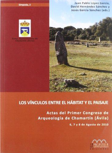 Los vínculos entre el hábitat y el paisaje : actas del I Congreso de Arqueología de Chamartín (Ávila), celebrado del 6 al 8 de agosto de 2010
