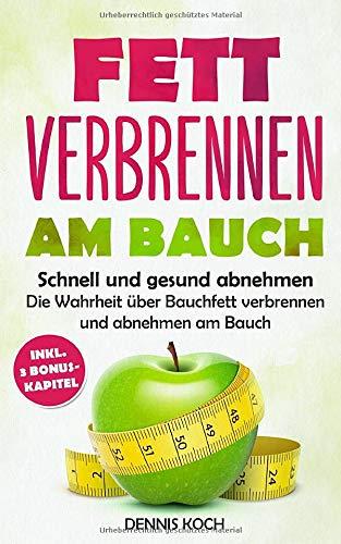 Fett verbrennen am Bauch: Schnell und gesund abnehmen - Die Wahrheit über Bauchfett verbrennen und abnehmen am Bauch - Dennis Sommer