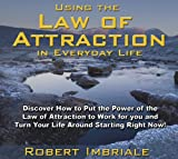 Using the Law of Attraction in Everyday Life: Discover How to Put the Power of the Law of Attraction to Work for You and Turn Your Life Around Startin