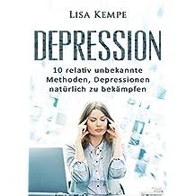 Depression: 10 relativ unbekannte Methoden, Depressionen natürlich zu bekämpfen (Depressionen, Burnout und Stressbewältigung 1)