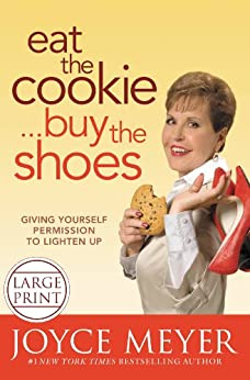 Eat the Cookie...Buy the Shoes: Giving Yourself Permission to Lighten Up by [Meyer, Joyce]