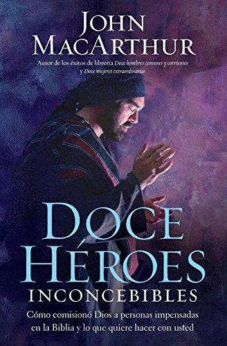 Doce Heroes Inconcebibles: Como Comisiono Dios A Personas Impensadas en la Biblia...