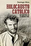 Holocausto Católico. Los Mártires De La Guerra Civil (Historia del siglo XX)