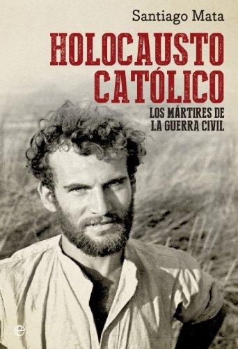 Holocausto Católico. Los Mártires De La Guerra Civil (Historia del siglo XX) por Santiago Mata