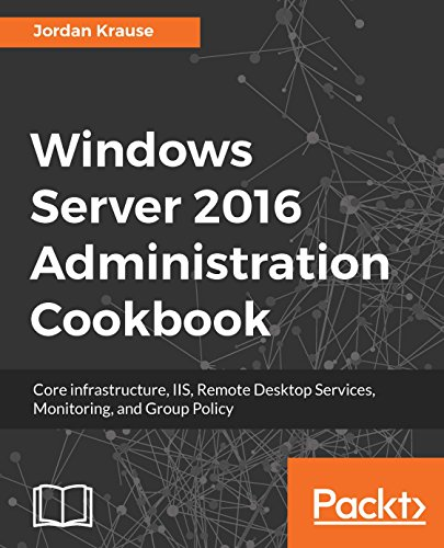 Windows Server 2016 Administration Cookbook: Core infrastructure, IIS, Remote Desktop Services, Monitoring, and Group Policy (English Edition)