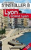 S'installer à Lyon Saône-Rhône 2ed: L'antiguide touristique pour tous ceux qui veulent, viennent ou vont s'installer à Lyon