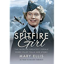 A Spitfire Girl: One of the World's Greatest Female Ferry Pilots Tells Her Story