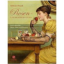 Rosenliebhaberinnen: Ein Leben für Blüte, Duft und Dornen