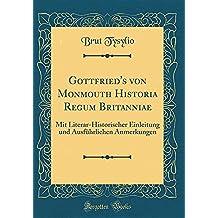 Gottfried's von Monmouth Historia Regum Britanniae: Mit Literar-Historischer Einleitung und Ausführlichen Anmerkungen (Classic Reprint)
