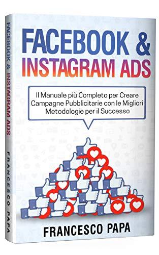 facebook e instagram ads: il manuale più completo per creare campagne pubblicitarie con le migliori metodologie per il successo