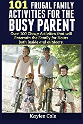 101 Frugal Family Activities for the Busy Parent: Over 100 activities that will entertain the family for hours both indoors and outdoors by Kaylee Cole (2013-05-04)