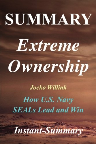 Summary - Extreme Ownership: By Jocko Willink & Leif Babin - How U.S. Navy SEALs Lead and Win (Extreme Ownership: A Full Book Summary - Book, Paperback, Hardcover, Summary) por Instant-Summary