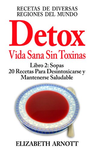 Descargar Libro Detox - Vida Sana Sin Toxinas - Libro 2: Sopas, 20 Recetas - 14 Sopas Calientes y 6 Sopas Frías de Elizabeth Arnott