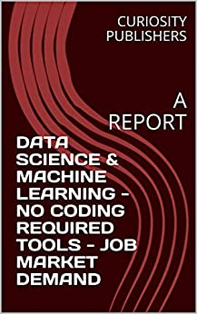 DATA SCIENCE & MACHINE LEARNING - NO CODING REQUIRED TOOLS - JOB MARKET DEMAND: A REPORT by [PUBLISHERS, CURIOSITY]