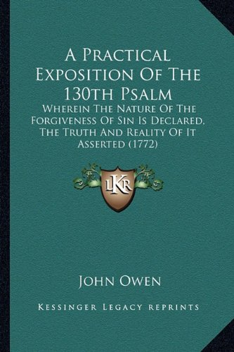A Practical Exposition of the 130th Psalm: Wherein the Nature of the Forgiveness of Sin Is Declared, the Truth and Reality of It Asserted (1772)