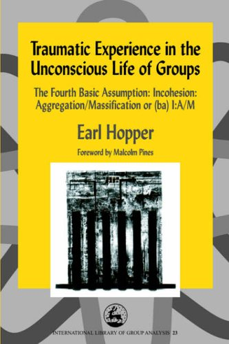 Traumatic Experience in the Unconscious Life of Groups: The Fourth Basic Assumption: Incohesion: Aggregation/Massification or (ba) I:A/M (International Library of Group Analysis, 23)
