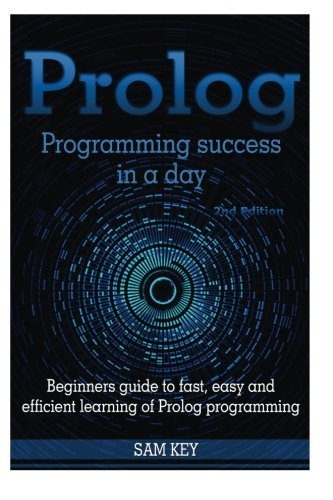 prolog-programming-success-in-a-day-beginners-guide-to-fast-easy-and-efficient-learning-of-prolog-programming-by-sam-key-2015-08-12