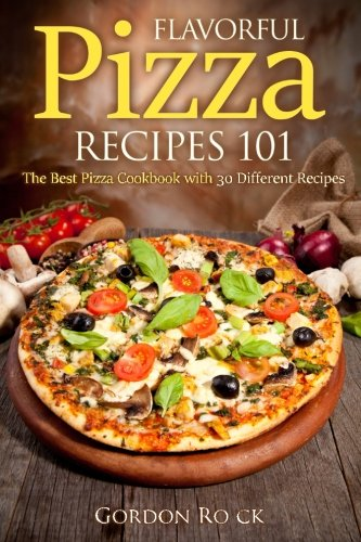 Flavorful Pizza Recipes 101: The Best Pizza Cookbook with 30 Different Recipes (Pizza Bible)