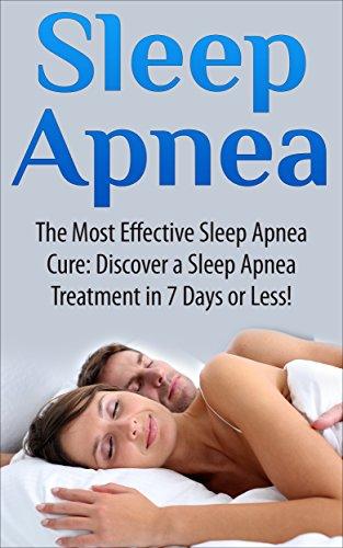 Sleep Apnea: The Most Effective Sleep Apnea Cure: Discover a Sleep Apnea Treatment in 7 Days or Less! (Sleep apnea, anxiety management, insomnia, diabetes, ... disorders, respironics) (English Edition)