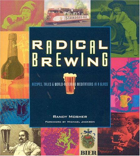 Radical Brewing: Recipes, Tales and World-Altering Meditations in a Glass par Randy Mosher