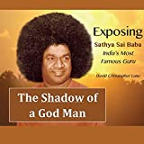The Shadow of a God-Man: Exposing Sathya Sai Baba, India's Most Famous Guru
